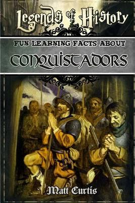 Legends of History: Fun Learning Facts about Conquistadors: Illustrated Fun Learning for Kids