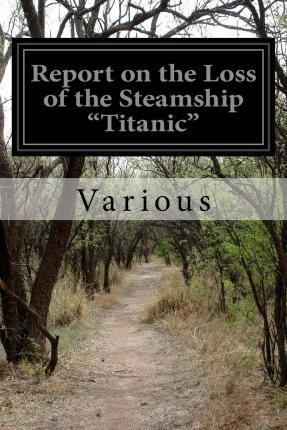 """Report on the Loss of the Steamship """"Titanic"""""""
