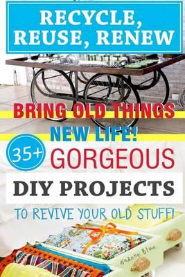 Recycle, Reuse, Renew Bring Old Things New Life! 35+ Gorgeous DIY Projects to Revive Your Old Stuff!