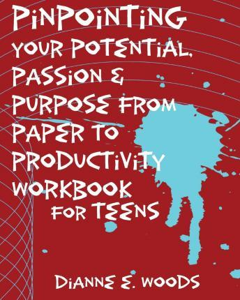 Pinpointing Your Potential Passion and Purpose from Paper to Productivity for Teens
