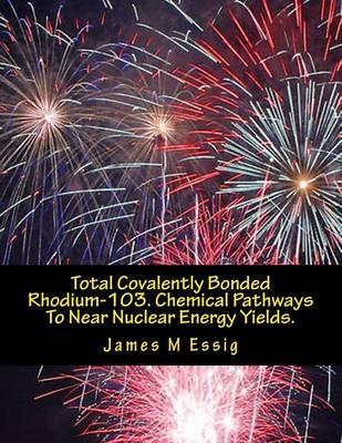 Total Covalently Bonded Rhodium-103. Chemical Pathways to Near Nuclear Energy Yields.