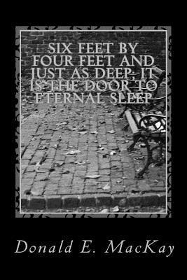Six Feet by Four Feet and Just As Deep; It Is the Door to Eternal Sleep