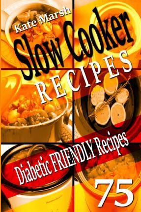 Diabetic Friendly Recipes - Slow Cooker Recipes - 75 Wonderful Recipes!