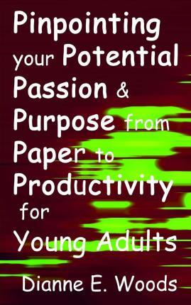 Pinpointing Your Potential, Passion and Purpose from Paper to Productivity for Young Adults