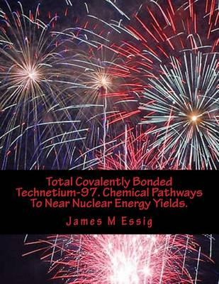 Total Covalently Bonded Technetium-97. Chemical Pathways to Near Nuclear Energy Yields.
