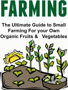 Farming the Ultimate Guide to Small Farming for Your Own Organic Fruits & Vegetables