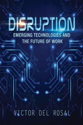 Disruption: Emerging Technologies and the Future of Work