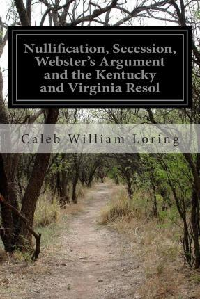 Nullification, Secession, Webster's Argument and the Kentucky and Virginia Resol