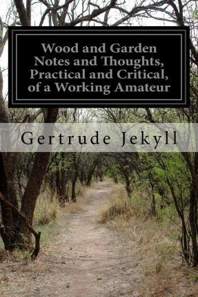 Wood and Garden Notes and Thoughts, Practical and Critical, of a Working Amateur