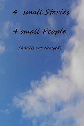 4 Small Stories 4 Small People (No Adults Allowed)