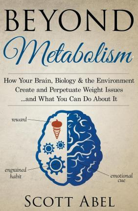 Beyond Metabolism : How Your Brain, Biology and the Environment Create and Perpetuate Weight Issues and What You Can Do about It – Scott Abel