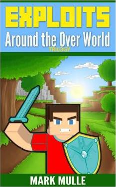 Exploits Around the Over World Trilogy (an Unofficial Minecraft Book for Kids Ages 9 -12)