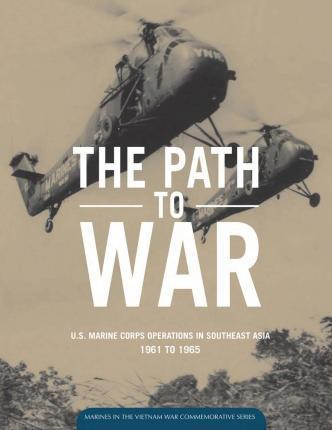 The Path to War U.S. Marine Corps Operations in Southeast Asia 1961 to 1965