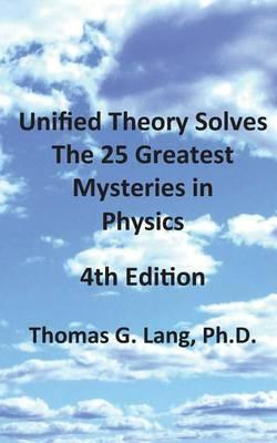 Unified Theory Solves the 25 Greatest Mysteries in Physics; 4th Edition
