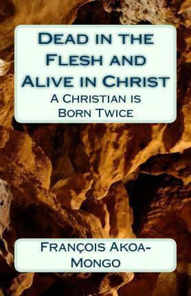 Dead in the Flesh and Alive in Christ