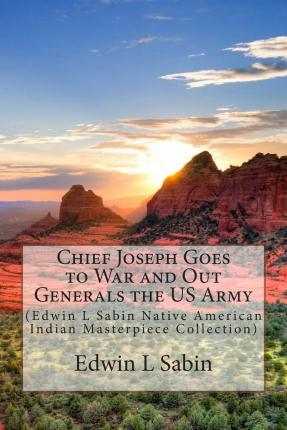 Chief Joseph Goes to War and Out Generals the US Army