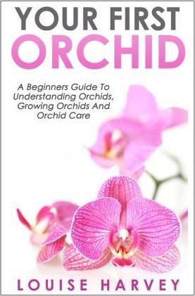 Your First Orchid : A Beginners Guide To Understanding Orchids, Growing Orchids and Orchid Care