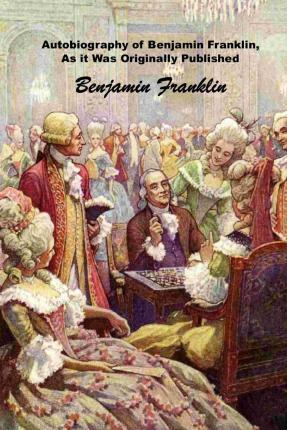 Autobiography of Benjamin Franklin, as It Was Originally Published