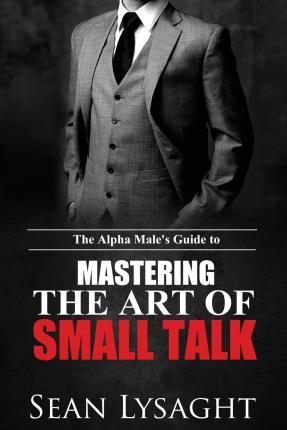 The Alpha Male's Guide to Mastering the Art of Small Talk