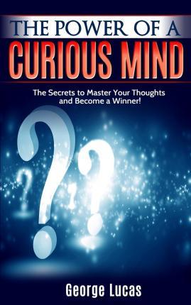 The Power of a Curious Mind the Secrets to Master Your Thoughts and Become a Winner!