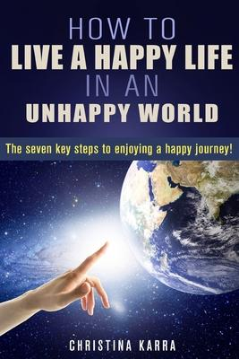 How to Live a Happy Life in an Unhappy World