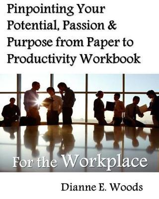 Pinpointing Your Potential, Passion, and Purpose from Paper to Productivity for the Workplace