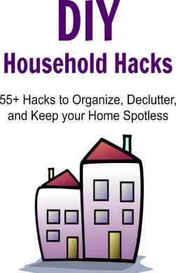 DIY Household Hacks - 55+ Hacks to Organize, Declutter, and Keep Your Home Spotless