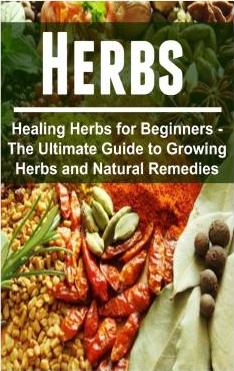 Herbs - Healing Herbs for Beginners - The Ultimate Guide to Growing Herbs and Natural Remedies: Healing Herbs, Healing Herbs Book, Healing Herbs Guide, Natural Remedies, Herbal Tips