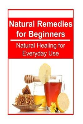 Natural Remedies for Beginners - Natural Healing for Everyday Use