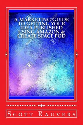 A Marketing Guide to Getting Your Idea Published Using Amazon & Create Space Pod