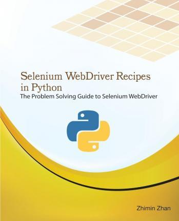 Selenium Webdriver Recipes in Python: The Problem Solving Guide to Selenium Webdriver in Python