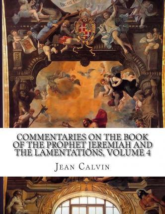 Commentaries on the Book of the Prophet Jeremiah and the Lamentations, Volume 4