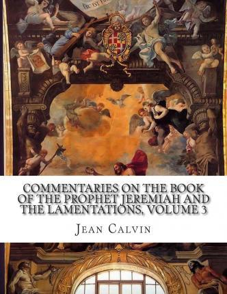 Commentaries on the Book of the Prophet Jeremiah and the Lamentations, Volume 3