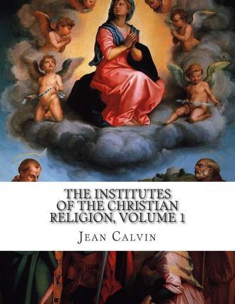 The Institutes of the Christian Religion, Volume 1