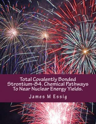 Total Covalently Bonded Strontium-84. Chemical Pathways to Near Nuclear Energy Yields.