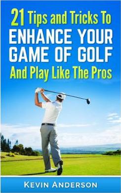 21 Tips & Tricks to Enhance Your Game of Golf and Play Like the Pros