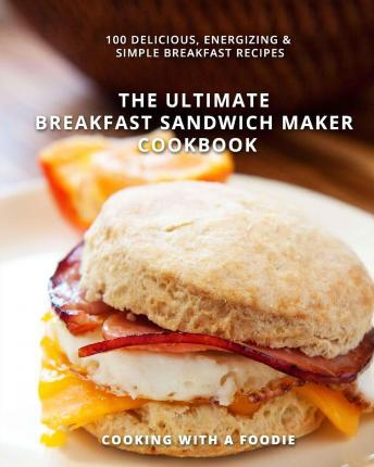 The Ultimate Breakfast Sandwich Maker Cookbook