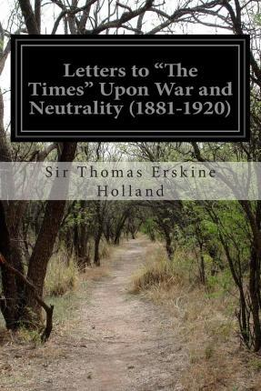 Letters to the Times Upon War and Neutrality (1881-1920)