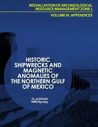 Historic Shipwrecks and Magnetic Anomalies of the Northern Gulf of Mexico Reevaluation of Archaeological Resource Management Zone 1 Volume III