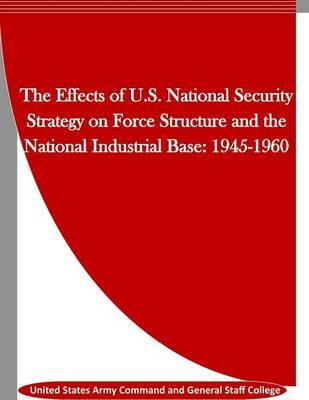 The Effects of U.S. National Security Strategy on Force Structure and the National Industrial Base