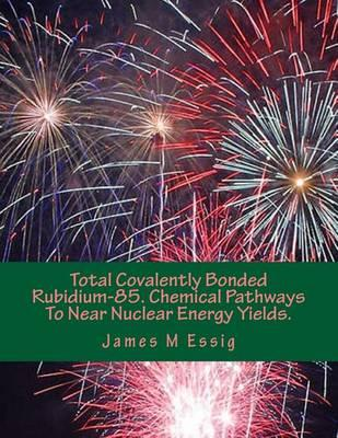 Total Covalently Bonded Rubidium-85. Chemical Pathways to Near Nuclear Energy Yields.