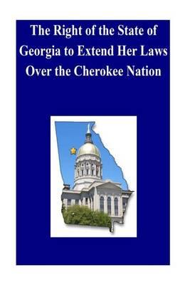 The Right of the State of Georgia to Extend Her Laws Over the Cherokee Nation