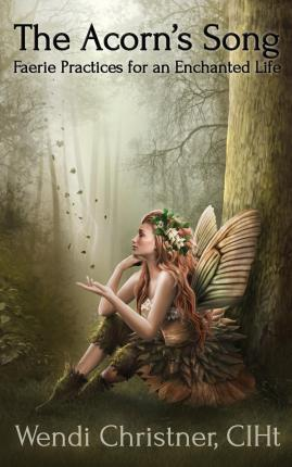The Acorn's Song - Faerie Practices for an Enchanted Life