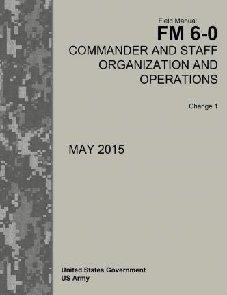 Field Manual FM 6-0 Commander and Staff Organization and Operations Change 1 May 2015