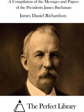 A Compilation of the Messages and Papers of the Presidents James Buchanan