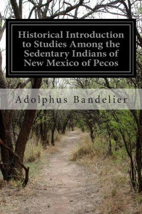 Historical Introduction to Studies Among the Sedentary Indians of New Mexico of Pecos