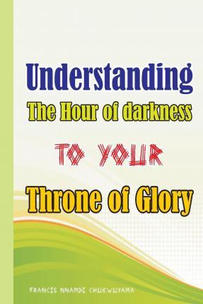 Understanding the Hour of Darkness to Your Throne of Glory