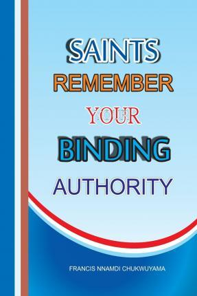 Saints Remember Your Binding Authority