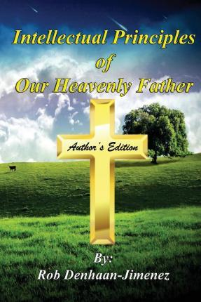 Intellectual Principles of Our Heavenly Father (Author's Edition)