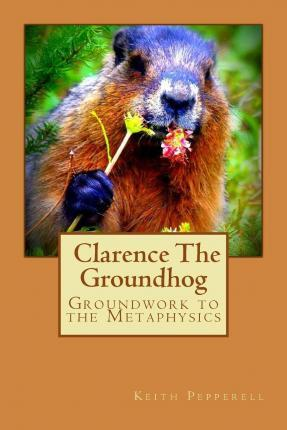 Groundwork to the Metaphysics of Clarence the Groundhog